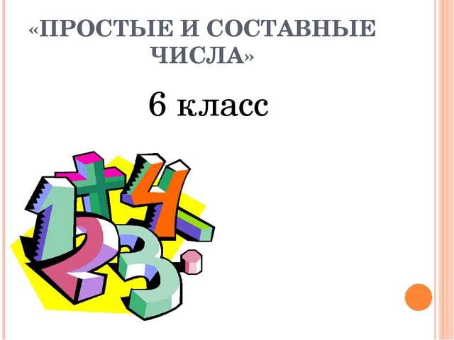 «ПРОСТЫЕ И СОСТАВНЫЕ ЧИСЛА» 6 класс