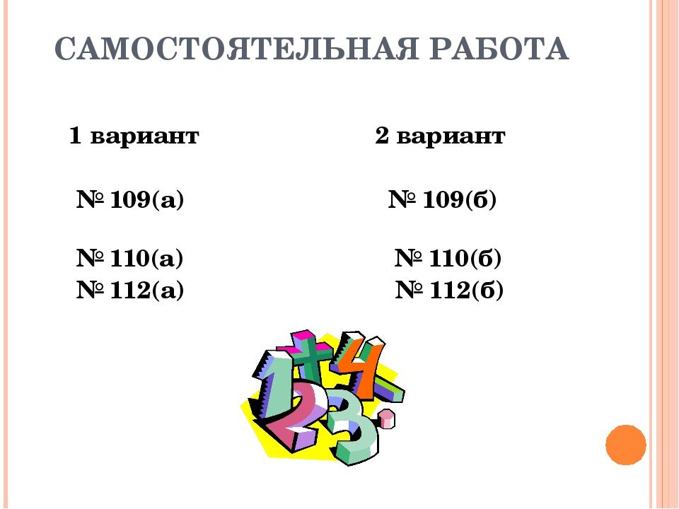 САМОСТОЯТЕЛЬНАЯ РАБОТА 1 вариант 2 вариант № 109(а) № 109(б) № 110(а) № 110(б...