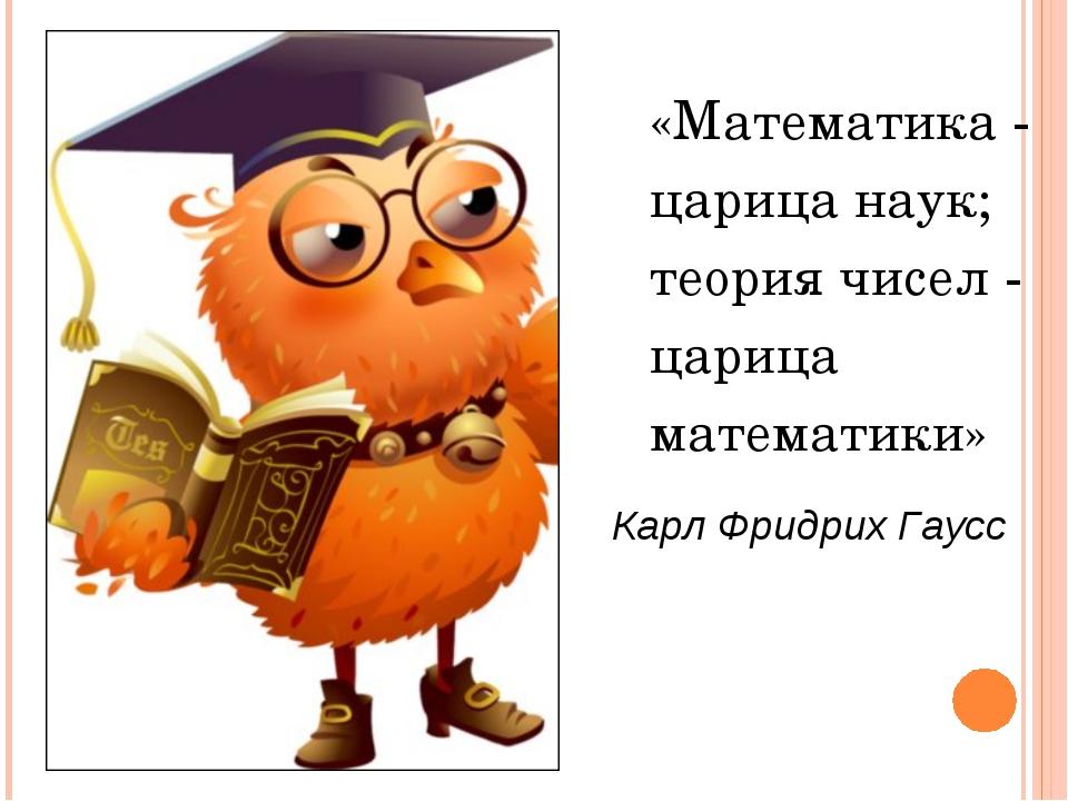«Математика - царица наук; теория чисел - царица математики» Карл Фридрих Гаусс