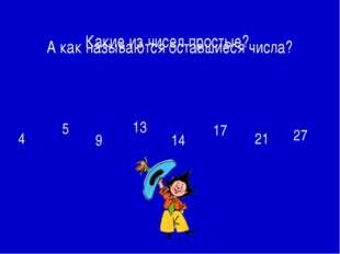 4 5 9 13 14 17 21 27 А как называются оставшиеся числа? Какие из чисел простые?