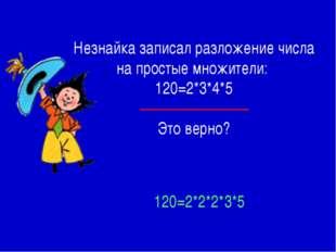 Незнайка записал разложение числа на простые множители: 120=2*3*4*5 Это верно