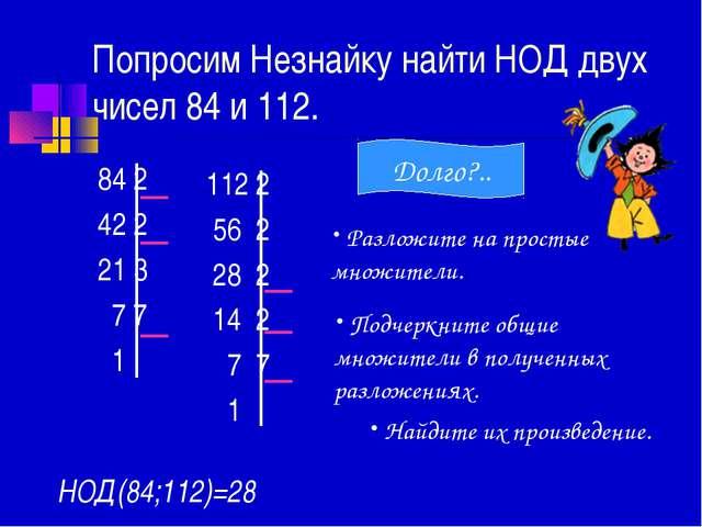 Попросим Незнайку найти НОД двух чисел 84 и 112. 84 2 42 2 21 3 7 7 1 112 2 5...