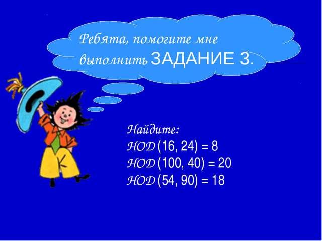 Найдите: НОД (16, 24) = НОД (100, 40) = НОД (54, 90) = Ребята, помогите мне в...