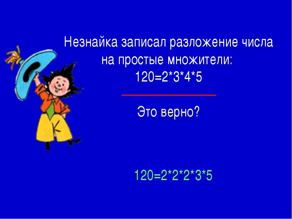 Незнайка записал разложение числа на простые множители: 120=2*3*4*5 Это верно...