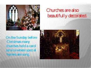 Churches are also beautifully decorated. On the Sunday before Christmas many