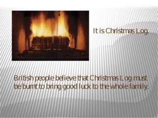 It is Christmas Log. British people believe that Christmas Log must be burnt