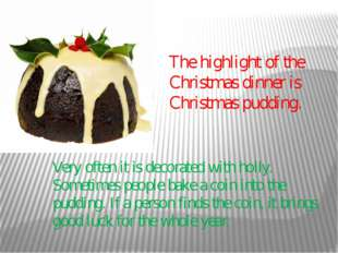The highlight of the Christmas dinner is Christmas pudding. Very often it is