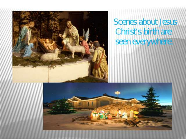 Scenes about Jesus Christ's birth are seen everywhere.