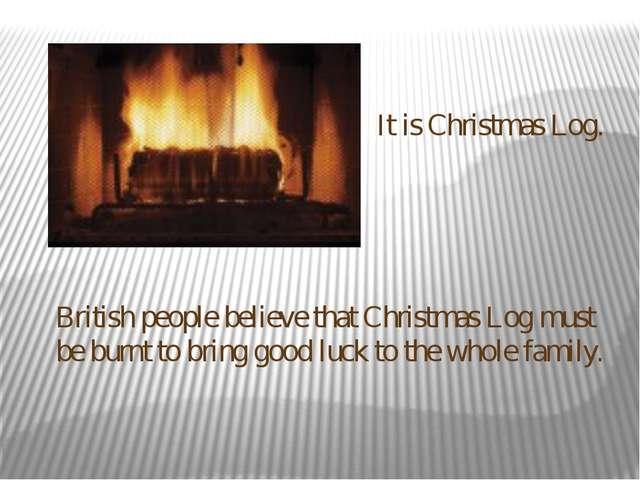 It is Christmas Log. British people believe that Christmas Log must be burnt...