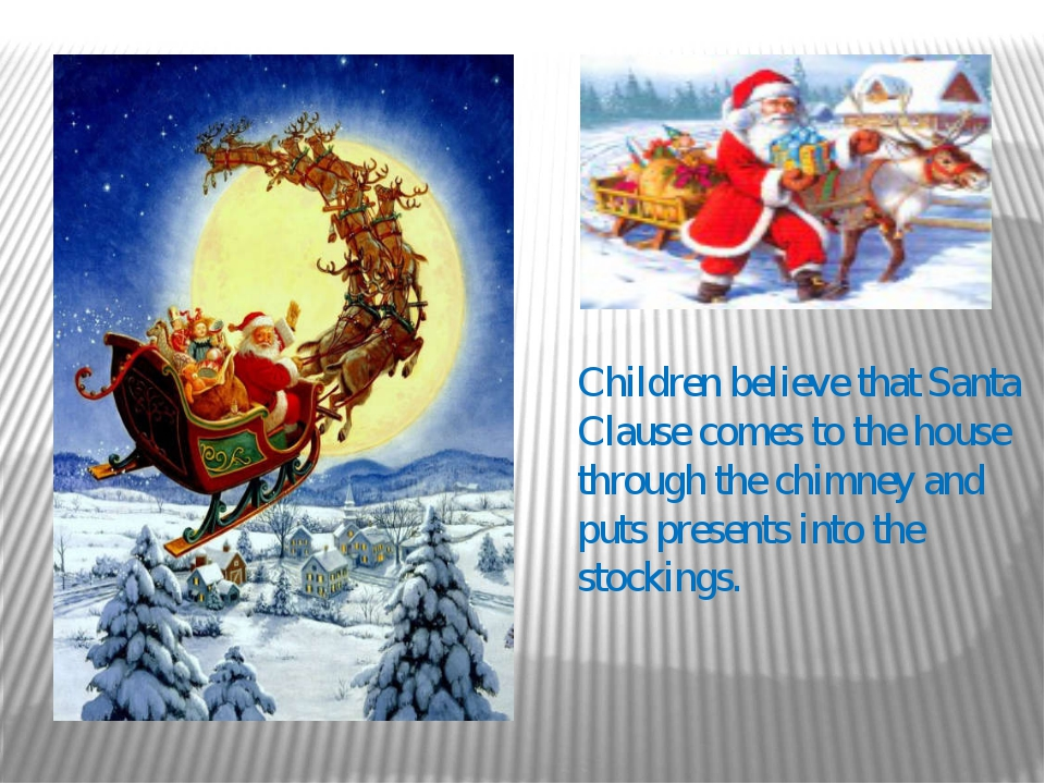 Children believe that Santa Clause comes to the house through the chimney and...