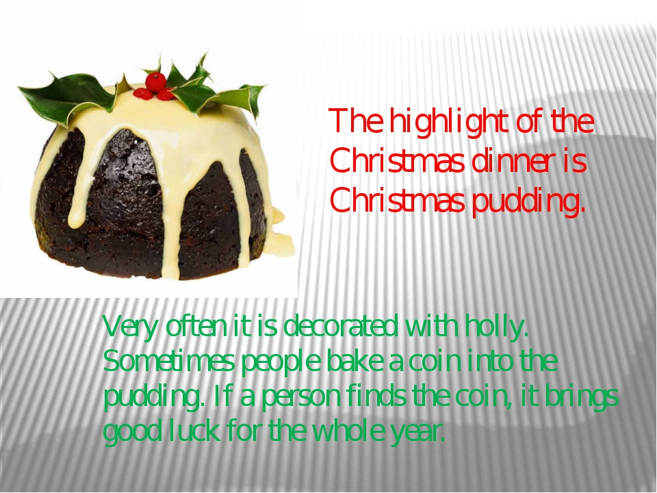 The highlight of the Christmas dinner is Christmas pudding. Very often it is...