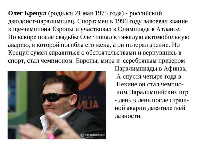 Олег Крецул (родился 21 мая 1975 года) - российский дзюдоист-паралимпиец. Спо...
