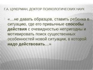 Г.А. ЦУКЕРМАН, ДОКТОР ПСИХОЛОГИЧЕСКИХ НАУК «…не давать образцов, ставить ребе