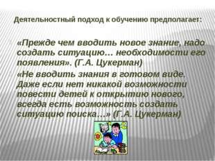 Деятельностный подход к обучению предполагает: «Прежде чем вводить новое знан