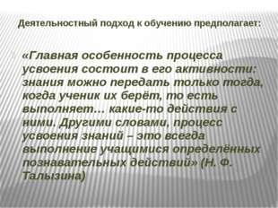 Деятельностный подход к обучению предполагает: «Главная особенность процесса
