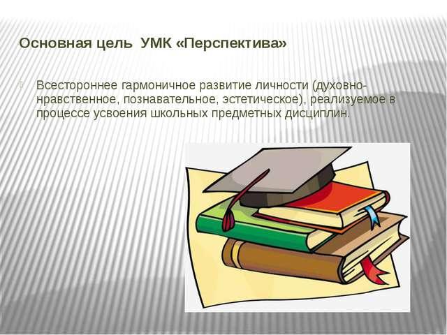Основная цель УМК «Перспектива» Всестороннее гармоничное развитие личности (д...