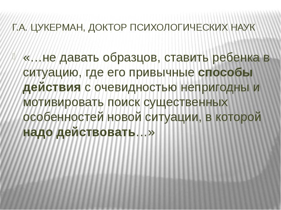 Г.А. ЦУКЕРМАН, ДОКТОР ПСИХОЛОГИЧЕСКИХ НАУК «…не давать образцов, ставить ребе...