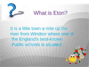 What is Eton? It is a little town a mile up the river from Windsor where one