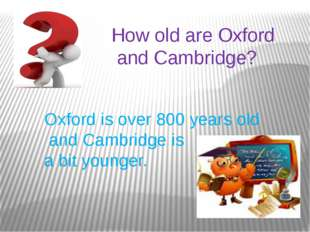 How old are Oxford and Cambridge? Oxford is over 800 years old and Cambridge