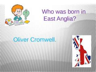 Who was born in East Anglia? Oliver Cromwell.