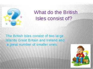 What do the British Isles consist of? The British Isles consist of two large