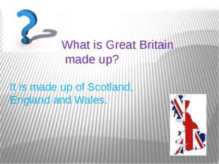 What is Great Britain made up? It is made up of Scotland, England and Wales.