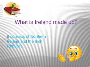 What is Ireland made up? It consists of Northern Ireland and the Irish Republ
