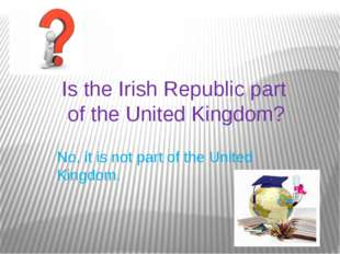 Is the Irish Republic part of the United Kingdom? No, it is not part of the U