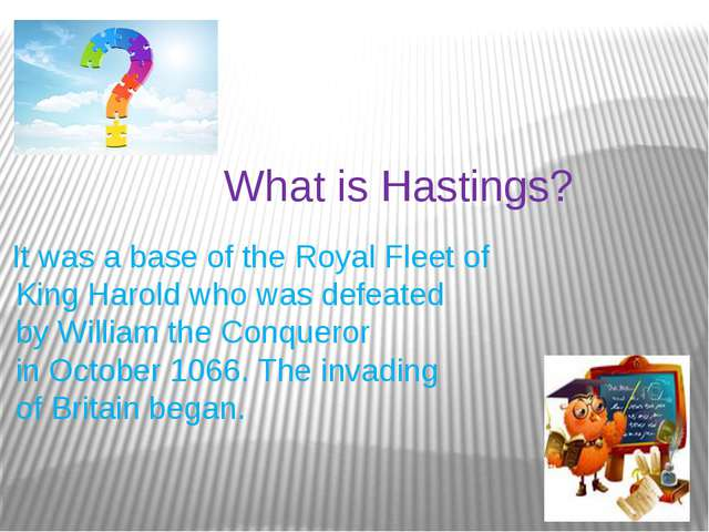 What is Hastings? It was a base of the Royal Fleet of King Harold who was def...