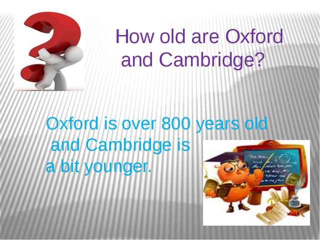 How old are Oxford and Cambridge? Oxford is over 800 years old and Cambridge...