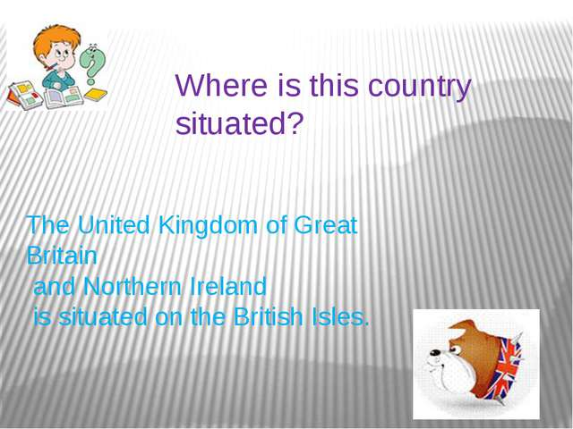 Where is this country situated? The United Kingdom of Great Britain and North...