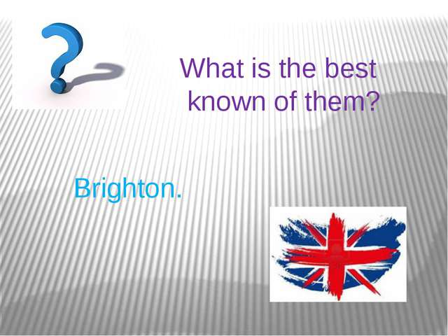 What is the best known of them? Brighton.