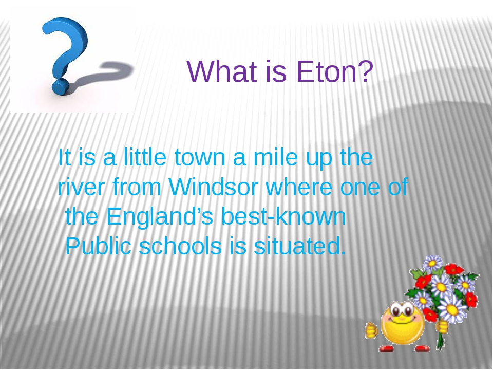 What is Eton? It is a little town a mile up the river from Windsor where one...