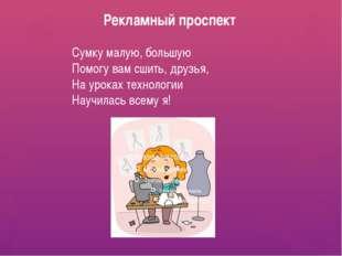 Рекламный проспект Сумку малую, большую Помогу вам сшить, друзья, На уроках т