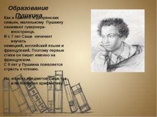 Образование Пушкина Как и принято в дворянских семьях, маленькому Пушкину на