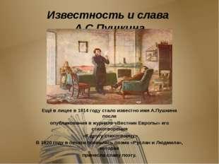 Известность и слава А.С.Пушкина Ещё в лицее в 1814 году стало известно имя А.