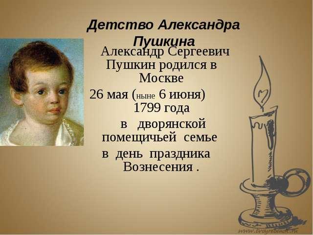 Александр Сергеевич Пушкин родился в Москве 26 мая (ныне 6 июня) 1799 года в...