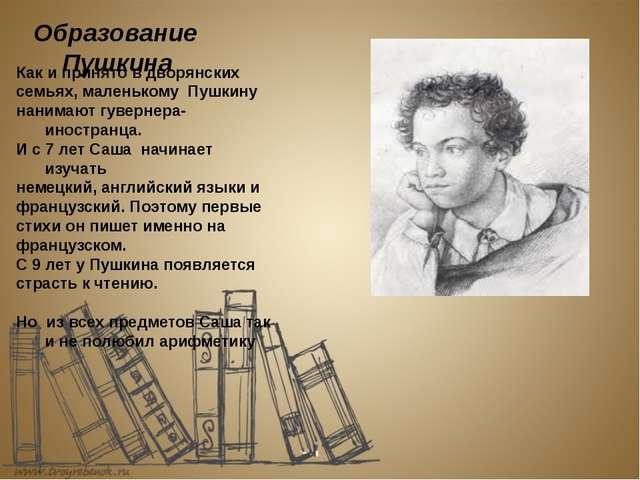 Образование Пушкина Как и принято в дворянских семьях, маленькому Пушкину на...