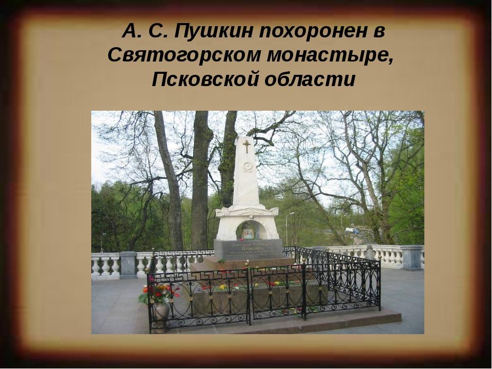 А. С. Пушкин похоронен в Святогорском монастыре, Псковской области