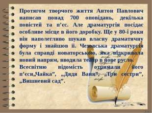 Протягом творчого життя Антон Павлович написав понад 700 оповідань, декілька