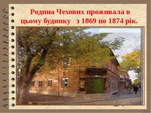 Родина Чехових проживала в цьому будинку з 1869 по 1874 рік.