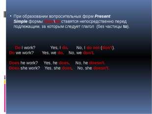 При образовании вопросительных формPresent Simpleформыdoes\do ставятся не