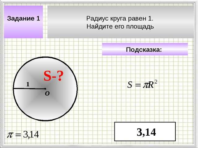 Радиус круга равен 1. Найдите его площадь Задание 1 Подсказка: 3,14 S-? 1 О