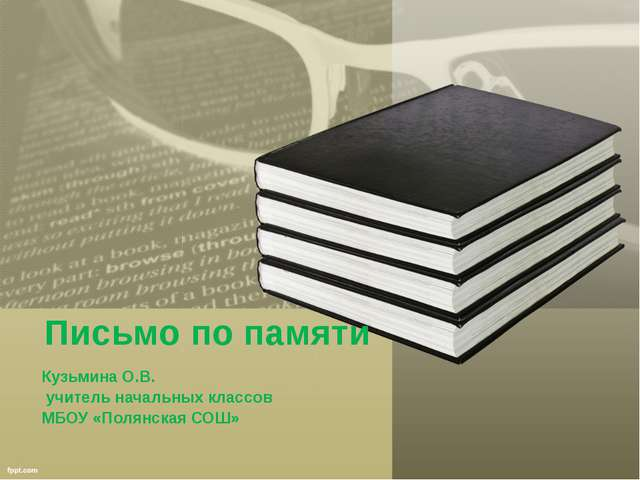 Письмо по памяти Кузьмина О.В. учитель начальных классов МБОУ «Полянская СОШ»