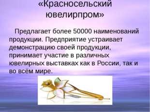 «Красносельский ювелирпром» Предлагает более 50000 наименований продукции. Пр