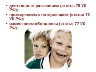 деятельным раскаянием (статья 75 УК РФ); примирением с потерпевшим (статья 76