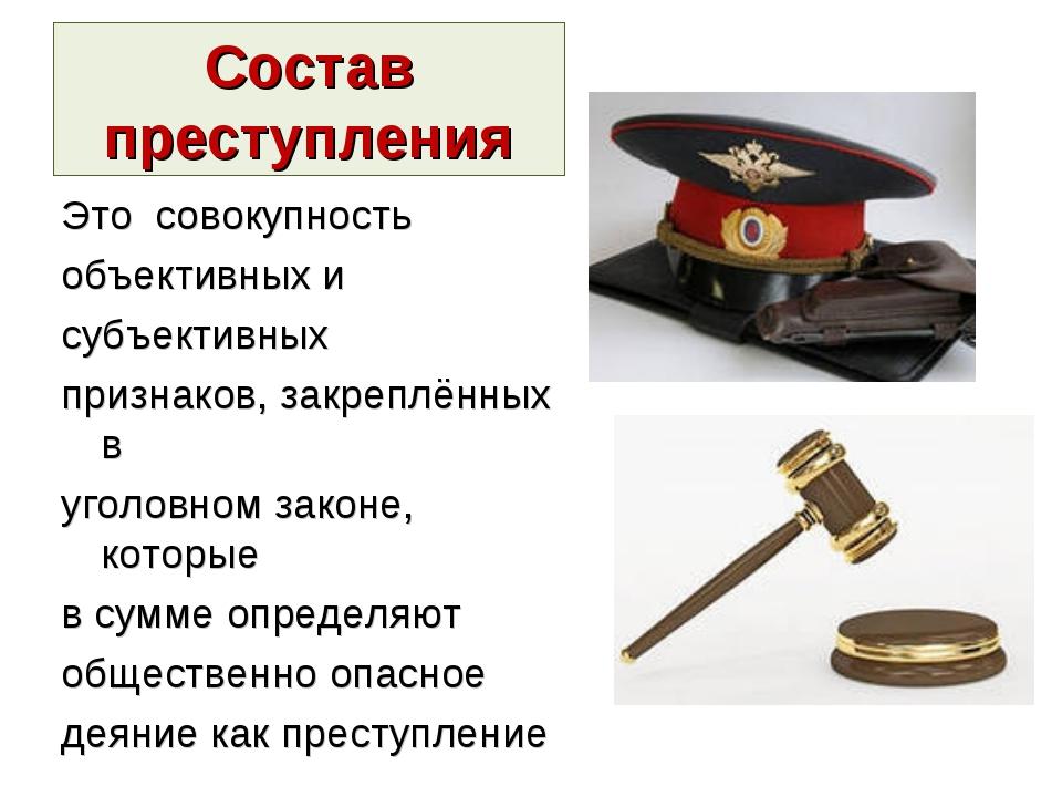 Состав преступления Это совокупность объективных и субъективных признаков, за...