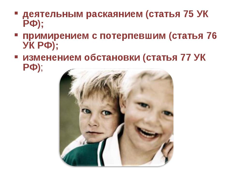 деятельным раскаянием (статья 75 УК РФ); примирением с потерпевшим (статья 76...