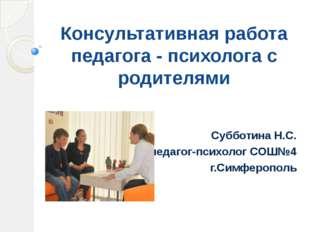 Консультативная работа педагога - психолога с родителями Субботина Н.С. педаг