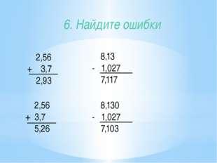 2,56 + 3,7 2,93 6. Найдите ошибки 8,13 - 1,027 7,117 2,56 + 3,7 5,26 8,130 -
